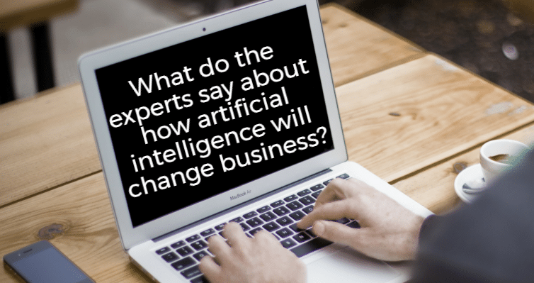 What do the experts say about how artificial intelligence will change business?